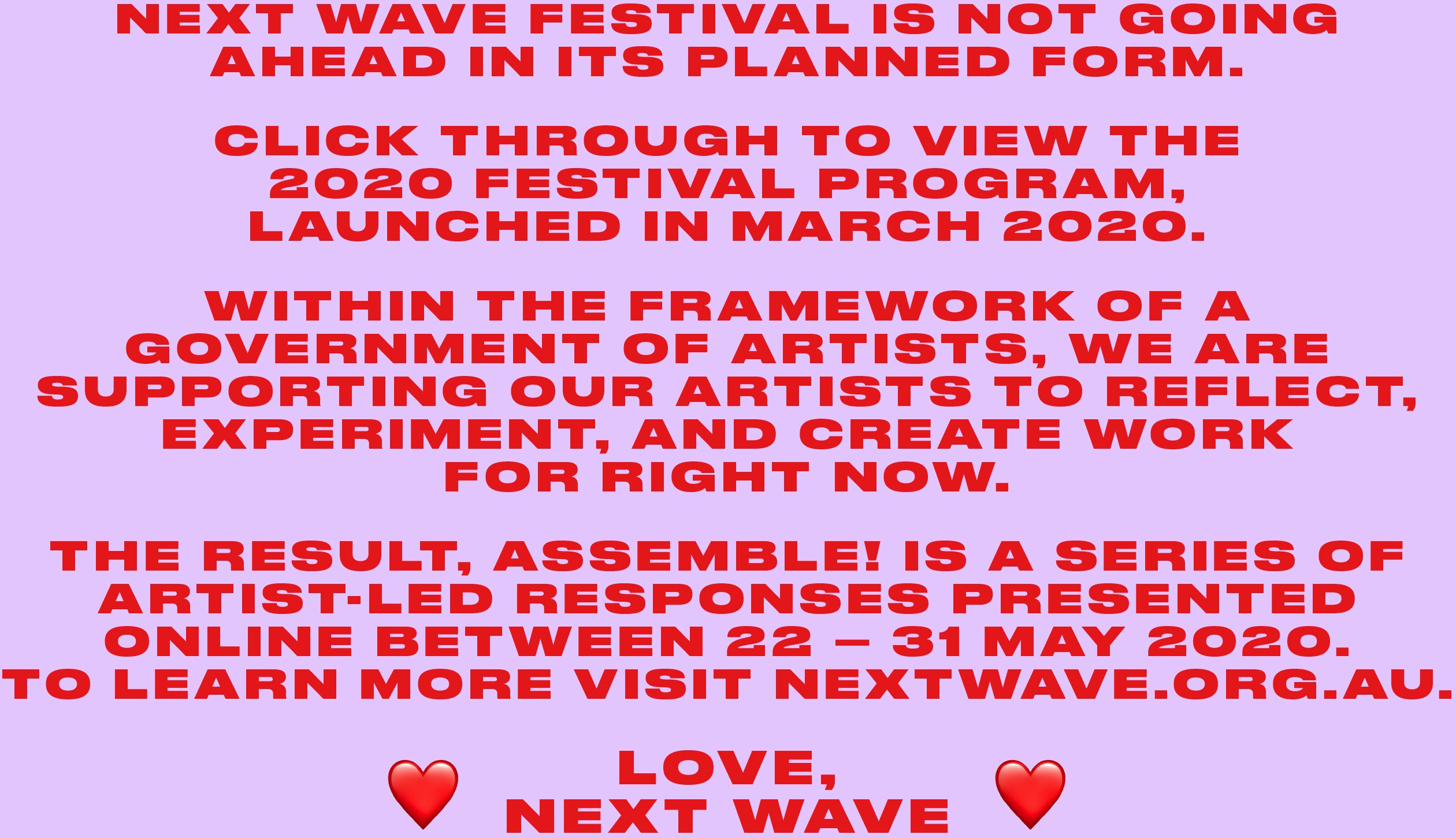 Next Wave Festival is not going ahead in its planned form. Click through to view the 2020 Festival Program, launched in March 2020. Within the framework of A Government of Artists, we are supporting our artists to reflect, experiment, and create work for right now. The result, Assemble! is a series of artist-led responses presented online between 22 – 31 May 2020. To learn more visit nextwave.org.au. Love, Next Wave